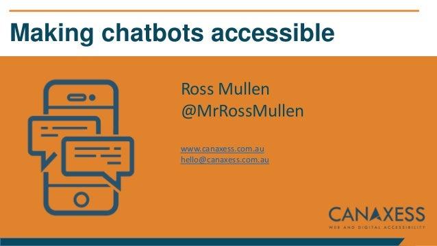 Making chatbots accessible Ross Mullen @MrRossMullen www.canaxess.com.au hello@canaxess.com.au