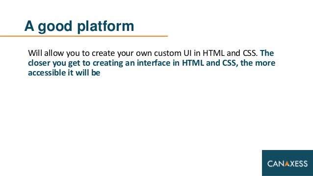 A good platform Will allow you to create your own custom UI in HTML and CSS. The closer you get to creating an interface i...