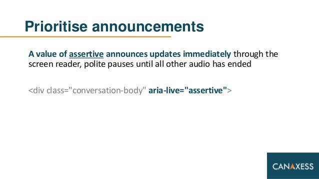 Prioritise announcements A value of assertive announces updates immediately through the screen reader, polite pauses until...