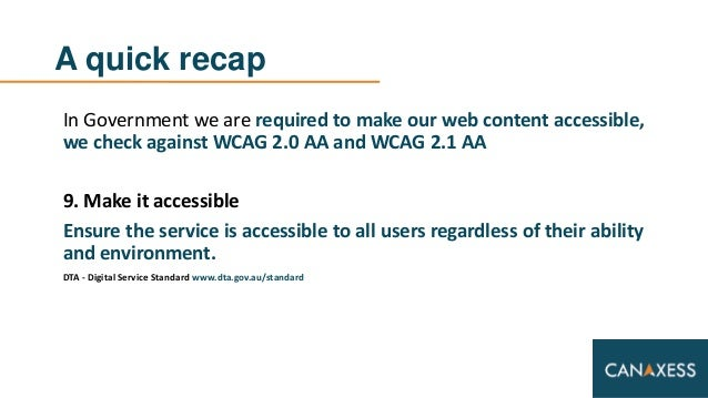 A quick recap In Government we are required to make our web content accessible, we check against WCAG 2.0 AA and WCAG 2.1 ...
