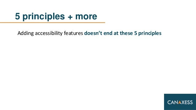 5 principles + more Adding accessibility features doesn't end at these 5 principles