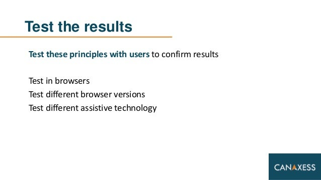 Test the results Test these principles with users to confirm results Test in browsers Test different browser versions Test...