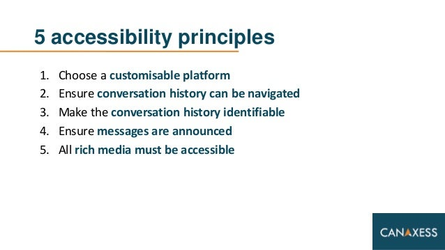 5 accessibility principles 1. Choose a customisable platform 2. Ensure conversation history can be navigated 3. Make the c...