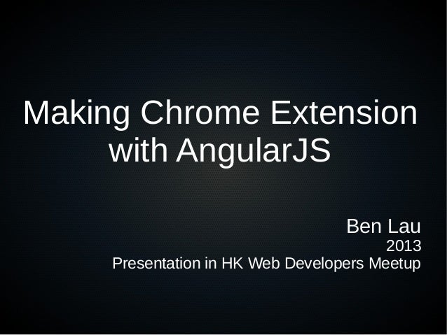 Making Chrome Extension with AngularJS Ben Lau 2013 Presentation in HK Web Developers Meetup