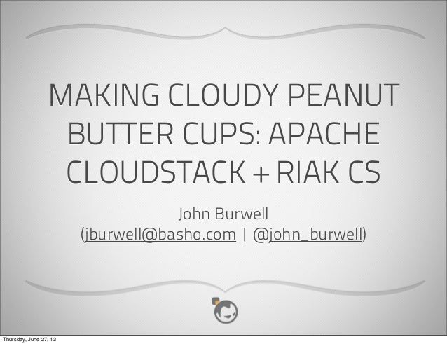 MAKING CLOUDY PEANUT BUTTER CUPS: APACHE CLOUDSTACK + RIAK CS John Burwell (jburwell@basho.com | @john_burwell) Thursday, ...