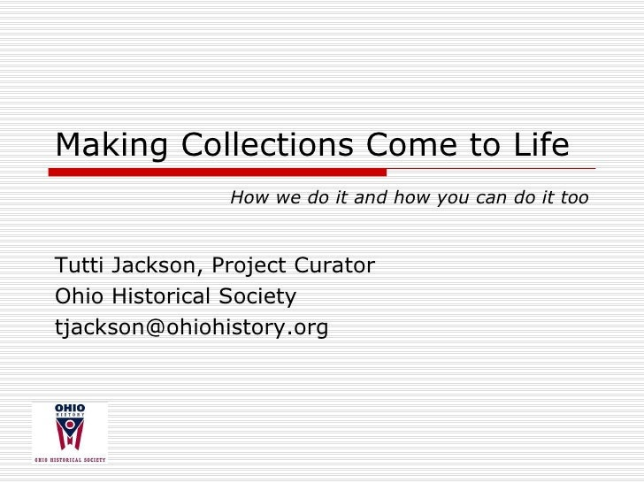 Making Collections Come to Life Tutti Jackson, Project Curator Ohio Historical Society [email_address] How we do it and ho...