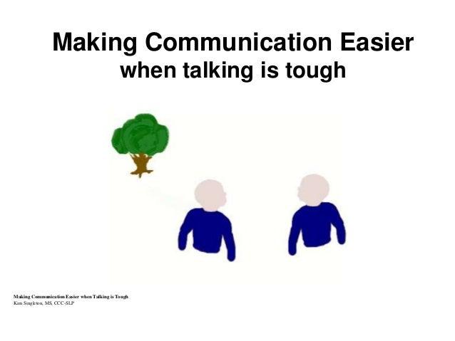 Making Communication Easier when talking is tough Making Communication Easier when Talking is Tough Kim Singleton, MS, CCC...