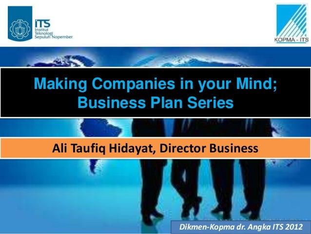 Making Companies in your Mind;     Business Plan Series  Ali Taufiq Hidayat, Director Business                        Dikm...
