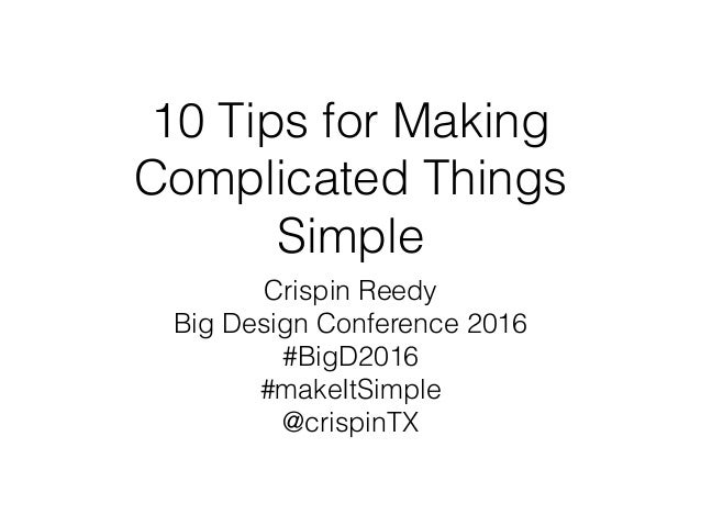 10 Tips for Making Complicated Things Simple Crispin Reedy Big Design Conference 2016 #BigD2016 #makeItSimple @crispinTX