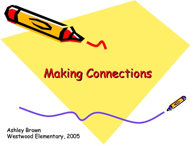 Making ConnectionsMaking Connections Ashley BrownAshley Brown Westwood Elementary, 2005Westwood Elementary, 2005