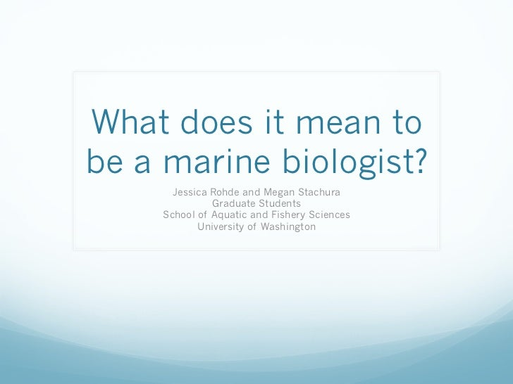 What does it mean tobe a marine biologist?      Jessica Rohde and Megan Stachura              Graduate Students    School ...