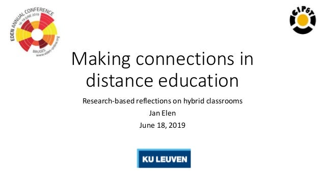Making connections in distance education Research-based reflections on hybrid classrooms Jan Elen June 18, 2019
