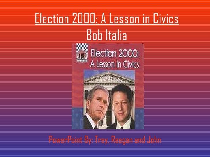 Election 2000: A Lesson in Civics Bob Italia PowerPoint By: Trey, Reegan and John