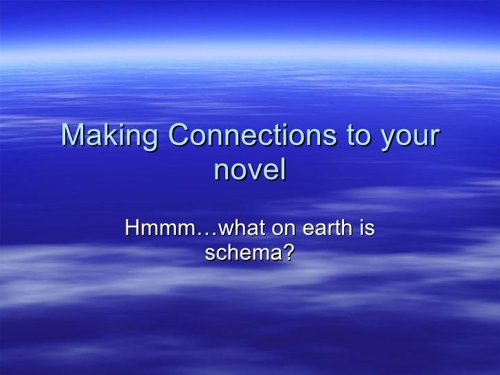 Making Connections to your novel Hmmm…what on earth is schema?