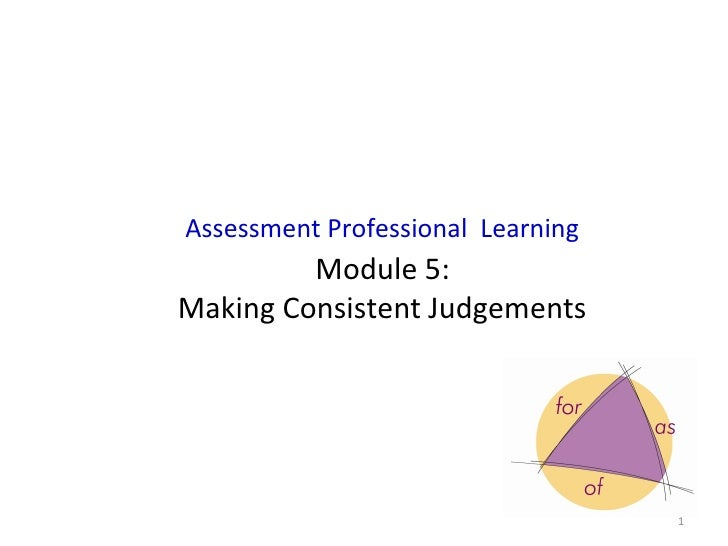 Assessment Professional Learning         Module 5:Making Consistent Judgements                                   1