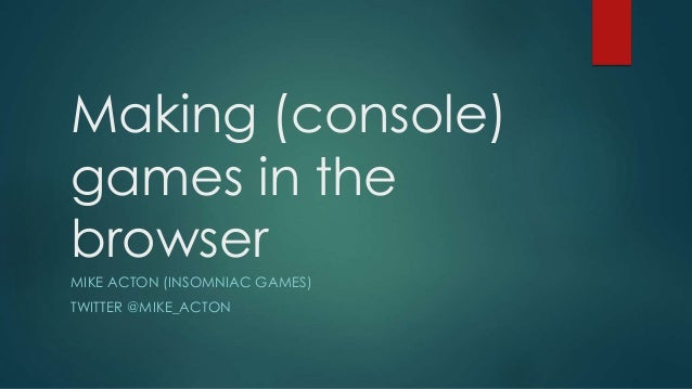 Making (console) games in the browser MIKE ACTON (INSOMNIAC GAMES) TWITTER @MIKE_ACTON