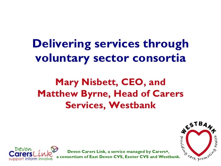 Delivering services through voluntary sector consortia Mary Nisbett, CEO, and Matthew Byrne, Head of Carers Services, West...