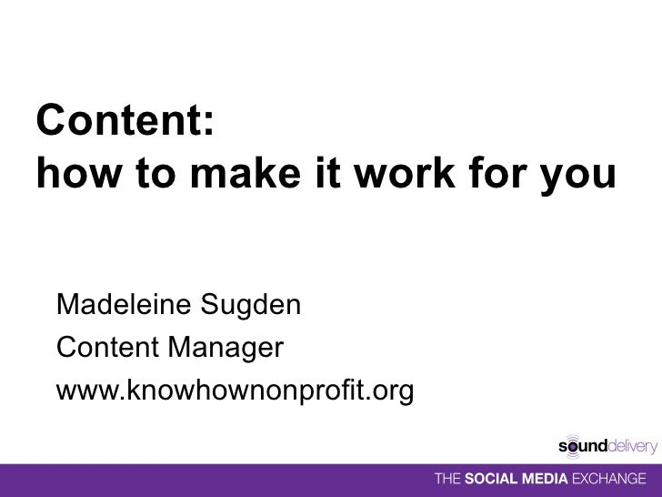 Content:  how to make it work for you Madeleine Sugden Content Manager www.knowhownonprofit.org