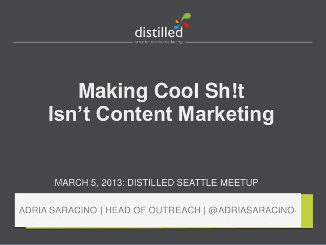Making Cool Sh!t     Isn't Content Marketing      MARCH 5, 2013: DISTILLED SEATTLE MEETUPADRIA SARACINO | HEAD OF OUTREACH...