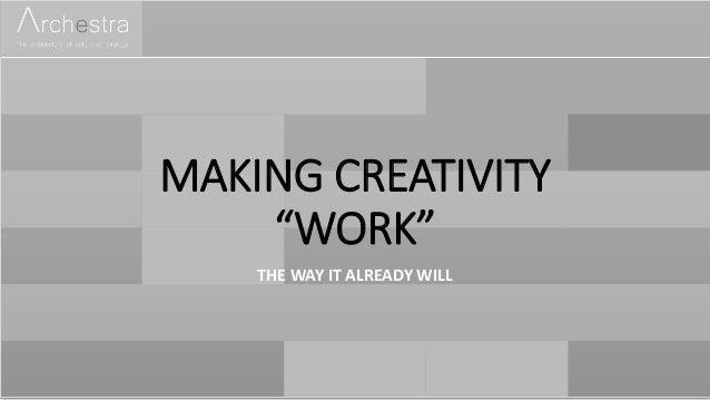 "MAKING CREATIVITY ""WORK"" THE WAY IT ALREADY WILL"