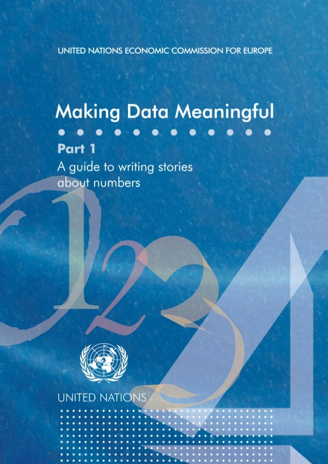 UNITED NATIONS ECONOMIC COMMISSION FOR EUROPE  Making Data Meaningful Part 1  A guide to writing stories about numbers  UN...