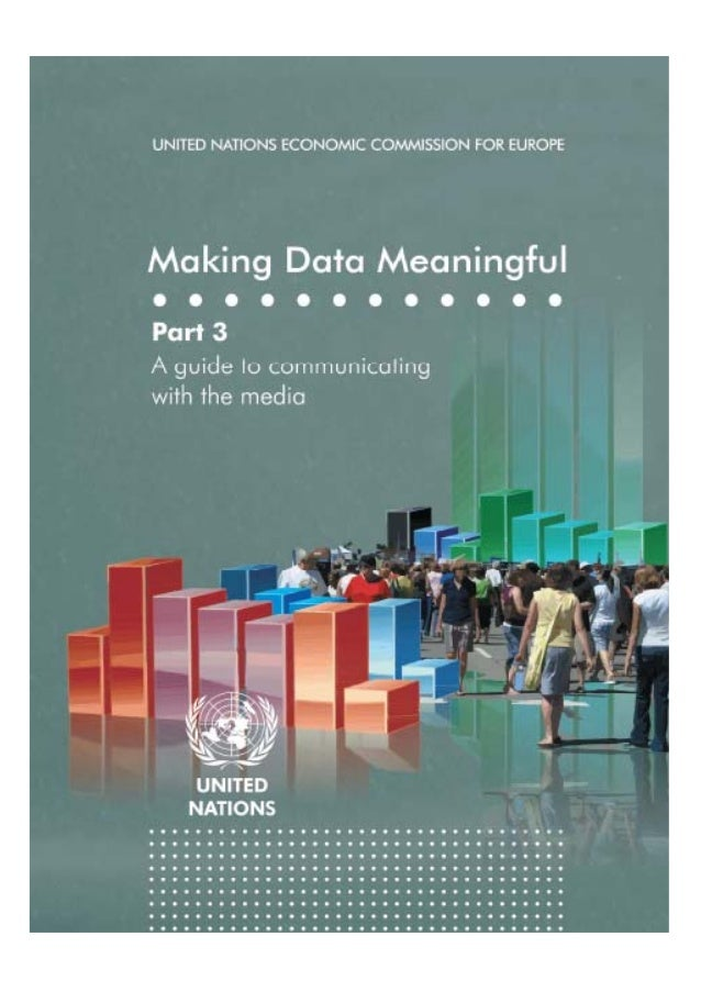 UNITED NATIONS ECONOMIC COMMISSION FOR EUROPE  Making Data Meaningful Part 3: A guide to communicating with the media  UNI...