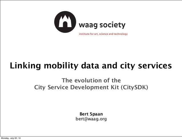 Linking mobility data and city services The evolution of the City Service Development Kit (CitySDK) Bert Spaan bert@waag.o...