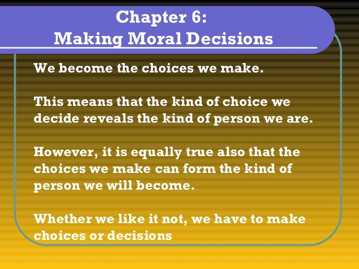 Chapter 6:   Making Moral DecisionsWe become the choices we make.This means that the kind of choice wedecide reveals the k...