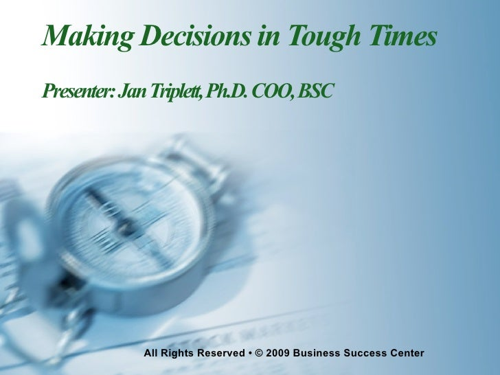 Making Decisions in Tough Times Presenter: Jan Triplett, Ph.D. COO, BSC                  All Rights Reserved • © 2009 Busi...