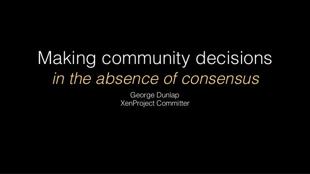 Making community decisions in the absence of consensus George Dunlap XenProject Committer