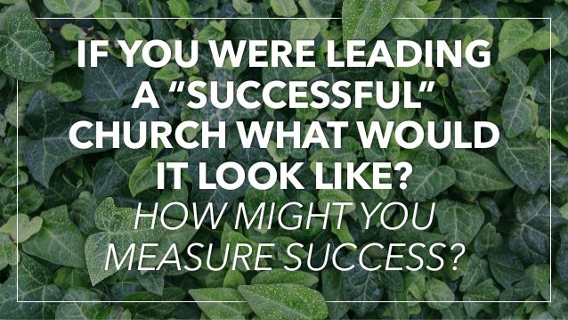 "IF YOU WERE LEADING A ""SUCCESSFUL"" CHURCH WHAT WOULD IT LOOK LIKE? HOW MIGHT YOU MEASURE SUCCESS?"