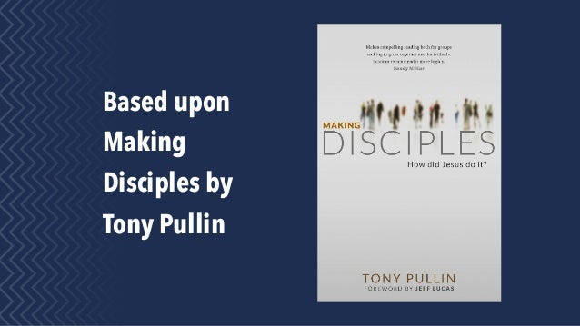 Based upon Making Disciples by Tony Pullin