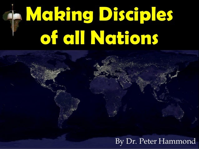 Making Disciples of all Nations By Dr. Peter Hammond