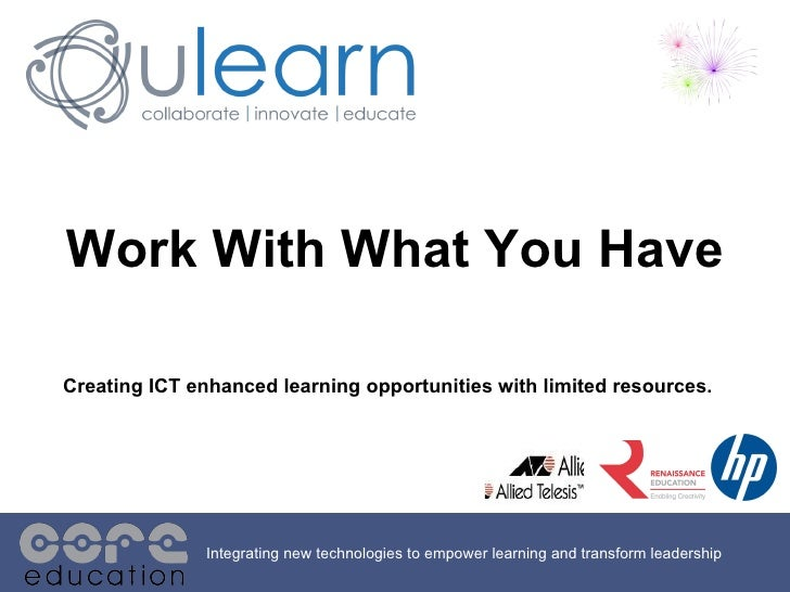 Integrating new technologies to empower learning and transform leadership Work With What You Have Creating ICT enhanced le...