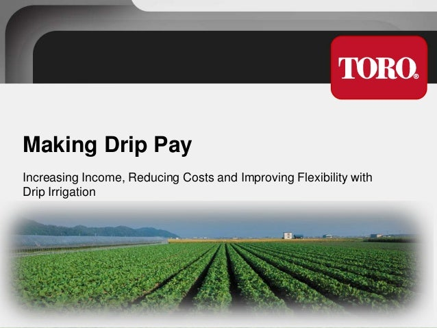 Making Drip Pay Increasing Income, Reducing Costs and Improving Flexibility with Drip Irrigation