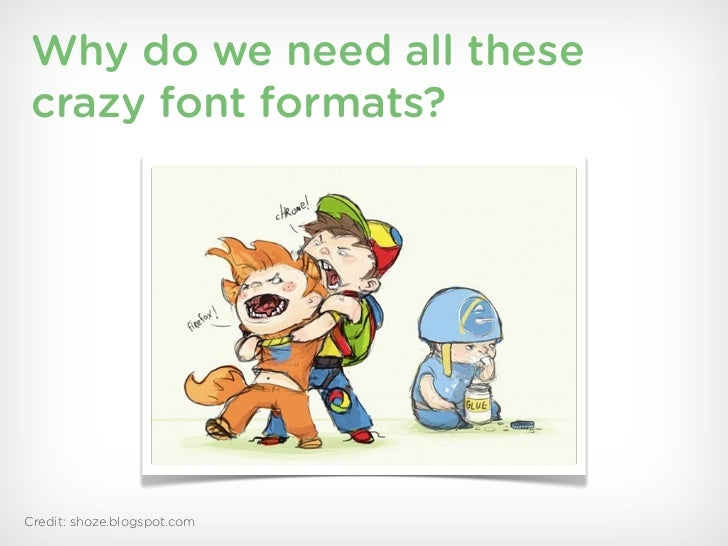 Why do we need all these crazy font formats?Credit: shoze.blogspot.com