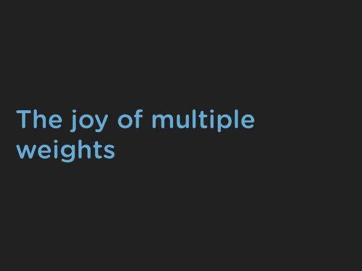 The joy of multipleweights