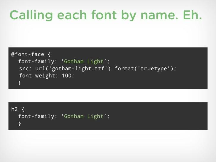 Calling each font by name. Eh.@font-face {  font-family: 'Gotham Light';  src: url(gotham-light.ttf) format(truetype);  fo...