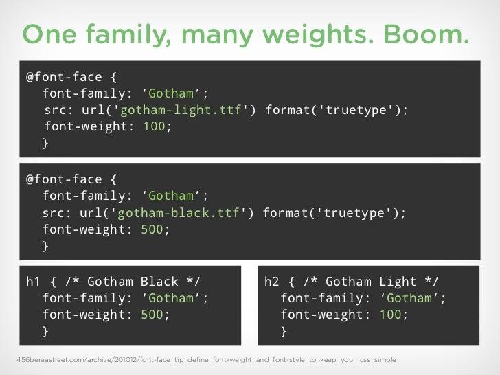 One family, many weights. Boom.  @font-face {    font-family: 'Gotham';    src: url(gotham-light.ttf) format(truetype);   ...