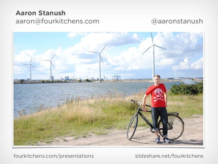 Aaron Stanushaaron@fourkitchens.com                 @aaronstanushfourkitchens.com/presentations   slideshare.net/fourkitch...