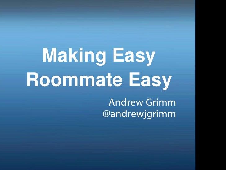 Making Easy Roommate Easy Andrew Grimm @andrewjgrimm