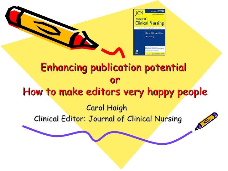 Enhancing publication potential  or How to make editors very happy people Carol Haigh  Clinical Editor: Journal of Clinica...