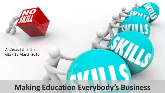 Making education everybody's business Andreas Schleicher GESF 12 March 2016 Making Education Everybody's Business