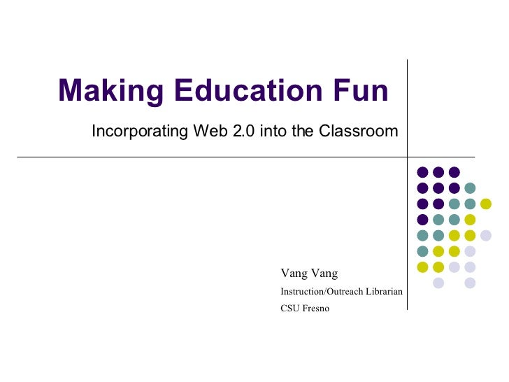 Making Education Fun Incorporating Web 2.0 into the Classroom Vang Vang Instruction/Outreach Librarian CSU Fresno