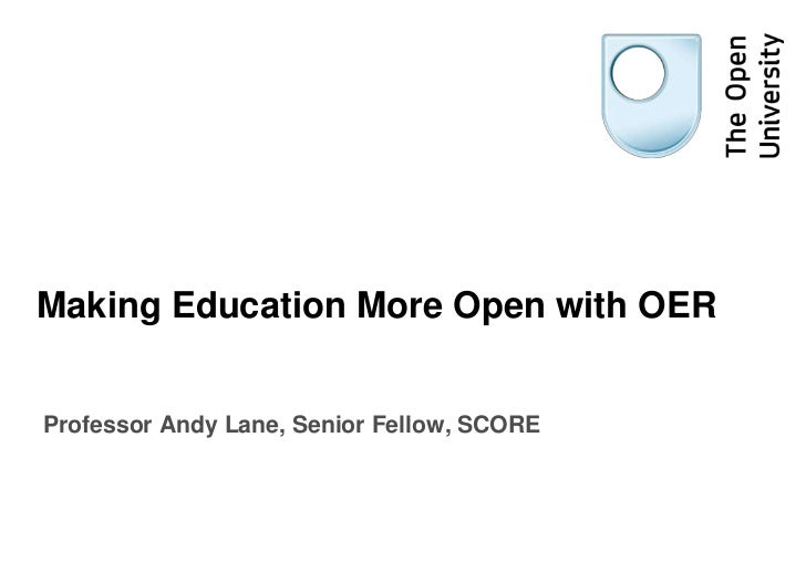 Making Education More Open with OER<br />Professor Andy Lane, Senior Fellow, SCORE	<br />