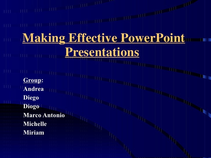 Making Effective PowerPoint Presentations   Group : Andrea Diego  Diogo Marco Antonio Michelle Miriam