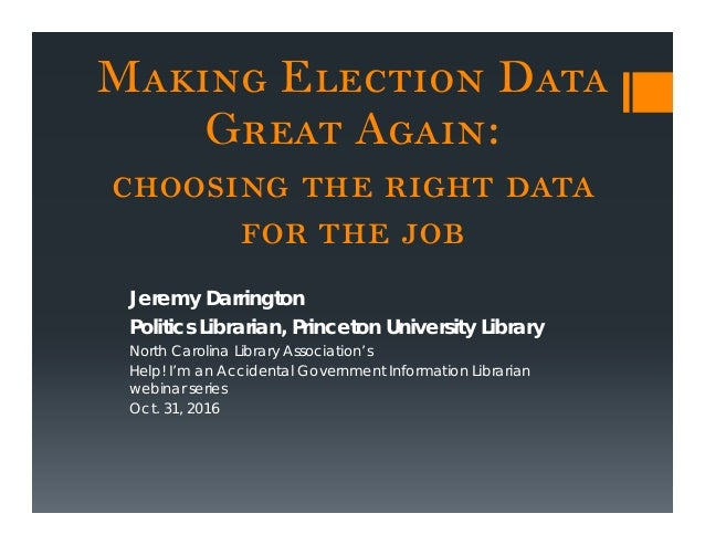 Making Election Data Great Again: choosing the right data for the job Jeremy Darrington Politics Librarian, Princeton Univ...