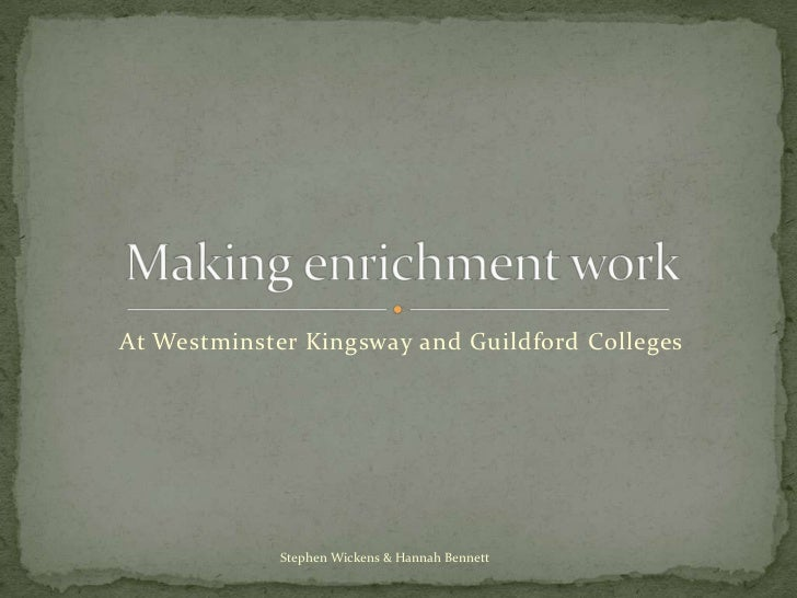At Westminster Kingsway and Guildford Colleges<br />Making enrichment work<br />Stephen Wickens & Hannah Bennett<br />