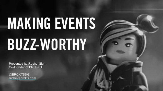 MAKING EVENTS BUZZ-WORTHY Presented by Rachel Siah Co-founder of BRCKTS @BRCKTSSG rachel@brckts.com