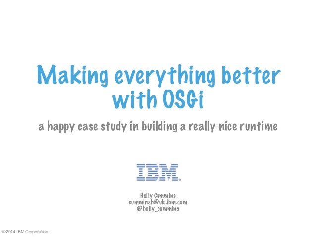 Making everything better  ©2014 IBM Corporation  with OSGi  a happy case study in building a really nice runtime  Holly Cu...